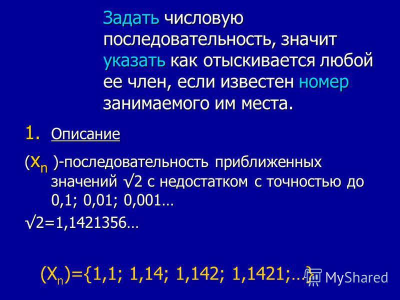 Задать числовую последовательность, значит указать как отыскивается любой ее член, если известен номер занимаемого им места. 1. Описание ( x n )-последовательность приближенных значений 2 с недостатком с точностью до 0,1; 0,01; 0,001… 2=1,1421356… (X