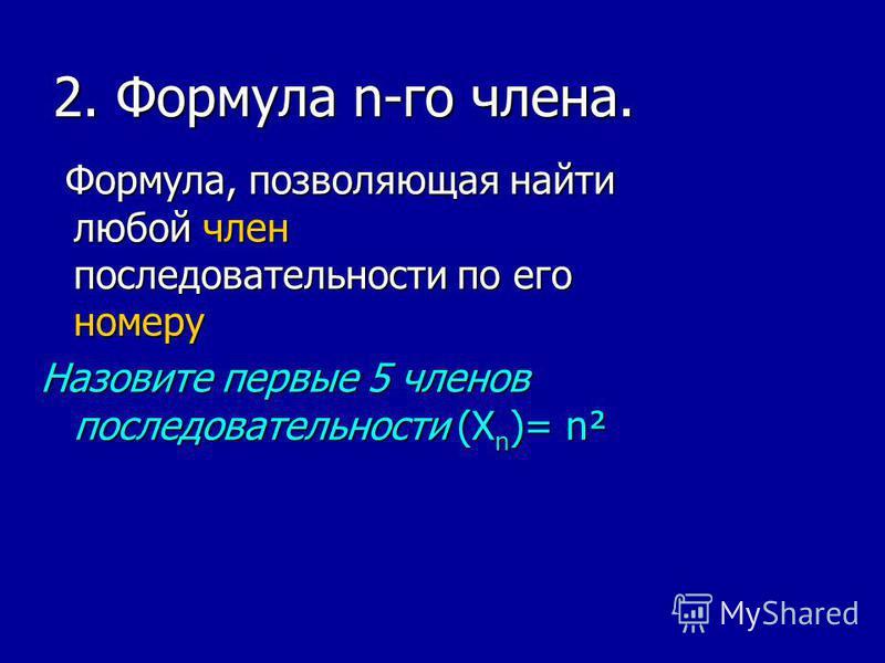 2. Формула n-го члена. Формула, позволяющая найти любой член последовательности по его номеру Формула, позволяющая найти любой член последовательности по его номеру Назовите первые 5 членов последовательности (X n )= n²