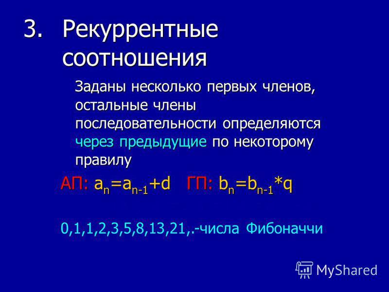 3. Рекуррентные соотношения Заданы несколько первых членов, остальные члены последовательности определяются через предыдущие по некоторому правилу АП: an=an-1+d ГП: bn=bn-1*q (a n ) a 1 =0 a 2 =1 a n =a n-1 +a n-2 0,1,1,2,3,5,8,13,21,.-числа Фибоначч