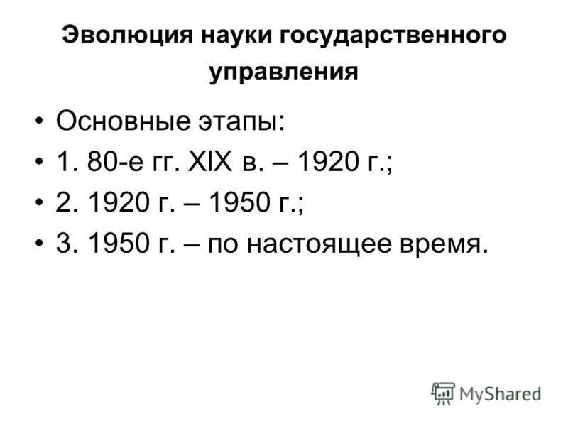 Эволюция науки государственного управления Основные этапы: 1. 80-е гг. ХIХ в. – 1920 г.; 2. 1920 г. – 1950 г.; 3. 1950 г. – по настоящее время.