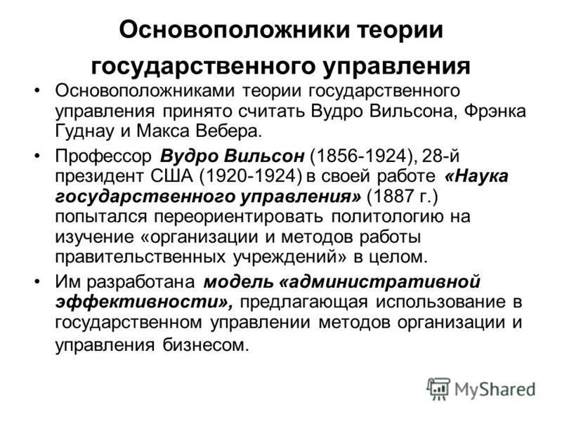 Основоположники теории государственного управления Основоположниками теории государственного управления принято считать Вудро Вильсона, Фрэнка Гуднау и Макса Вебера. Профессор Вудро Вильсон (1856-1924), 28-й президент США (1920-1924) в своей работе «