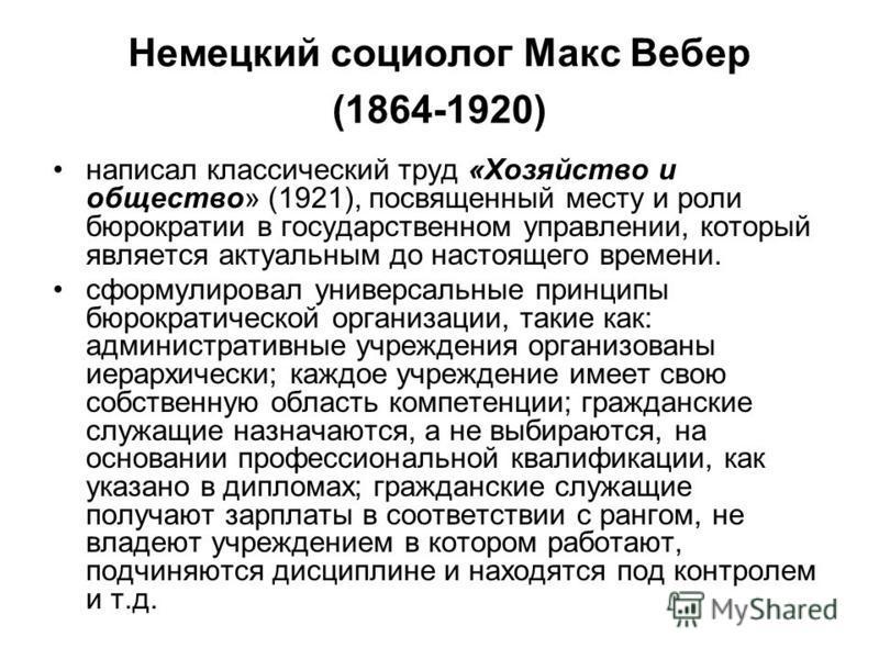 Немецкий социолог Макс Вебер (1864-1920) написал классический труд «Хозяйство и общество» (1921), посвященный месту и роли бюрократии в государственном управлении, который является актуальным до настоящего времени. сформулировал универсальные принцип