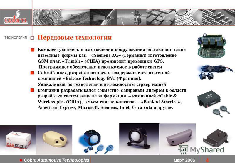 март, 2006 Cobra Automotive Technologies 4 технология Передовые технологии Комплектующие для изготовления оборудования поставляют такие известные фирмы как – «Siemens AG» (Германия) изготовление GSM плат, «Trimble» (США) производит приемники GPS. Про