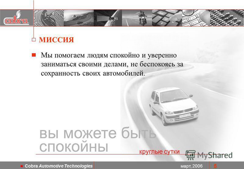 март, 2006 Cobra Automotive Technologies 5 Мы помогаем людям спокойно и уверенно заниматься своими делами, не беспокоясь за сохранность своих автомобилей. вы можете быть спокойны круглые сутки МИССИЯ