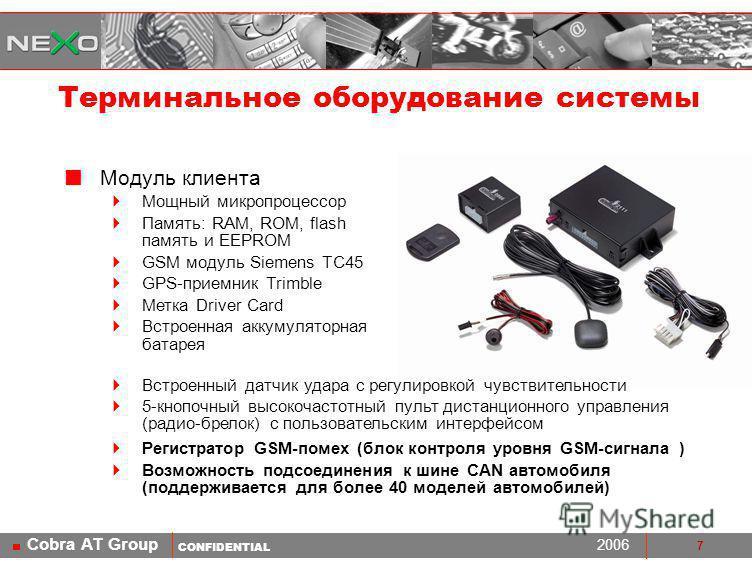 CONFIDENTIAL 2006 Cobra AT Group 7 Модуль клиента Мощный микропроцессор Память: RAM, ROM, flash память и EEPROM GSM модуль Siemens TC45 GPS-приемник Trimble Метка Driver Card Встроенная аккумуляторная батарея Терминальное оборудование системы Встроен