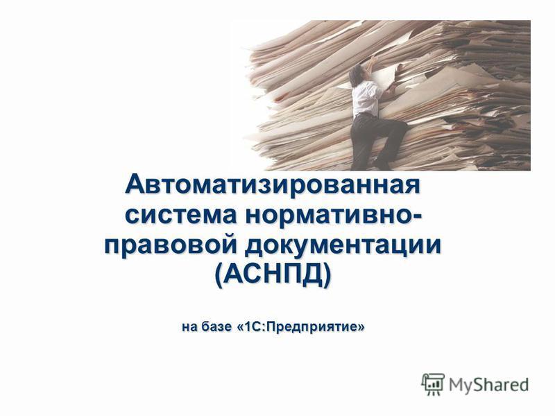 Автоматизированная система нормативно- правовой документации (АСНПД) на базе «1С:Предприятие»