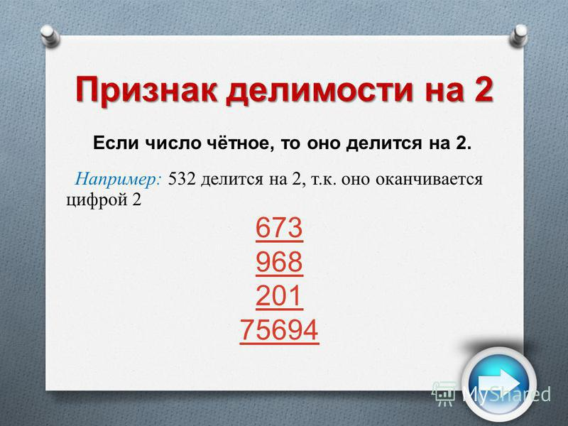 Признак делимости на 2 Если число чётное, то оно делится на 2. Например: 532 делится на 2, т.к. оно оканчивается цифрой 2 673 968 201 75694