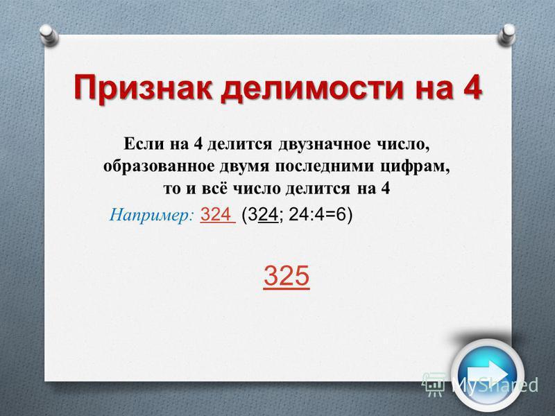 Признак делимости на 4 Если на 4 делится двузначное число, образованное двумя последними цифрам, то и всё число делится на 4 Например: 324 (324; 24:4=6) 324 325