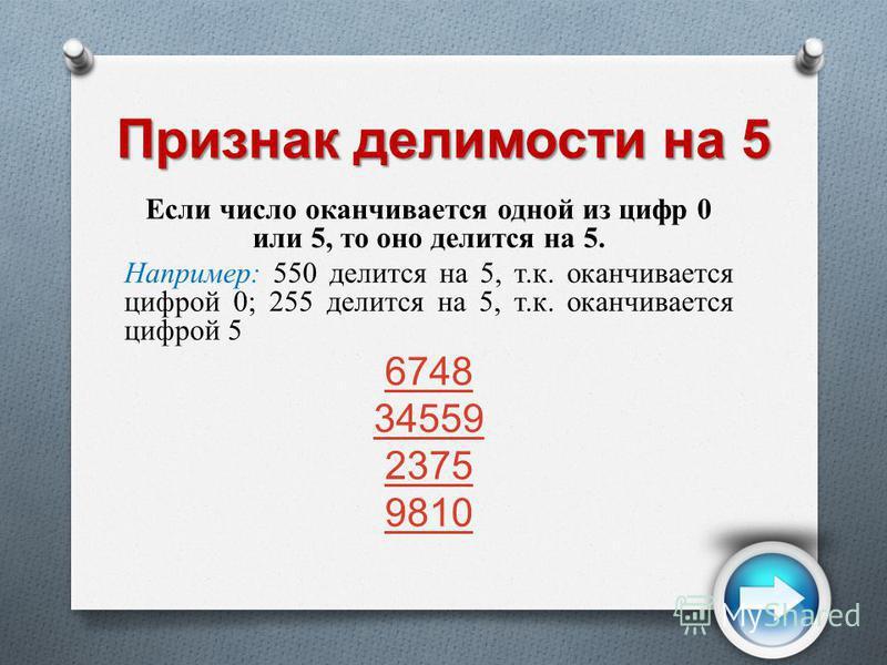 Признак делимости на 5 Если число оканчивается одной из цифр 0 или 5, то оно делится на 5. Например: 550 делится на 5, т.к. оканчивается цифрой 0; 255 делится на 5, т.к. оканчивается цифрой 5 6748 34559 2375 9810
