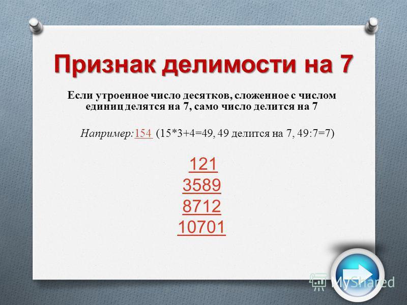 Признак делимости на 7 Если утроенное число десятков, сложенное с числом единиц делятся на 7, само число делится на 7 Например:154 (15*3+4=49, 49 делится на 7, 49:7=7)154 121 3589 8712 10701