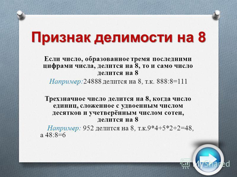 Признак делимости на 8 Если число, образованное тремя последними цифрами числа, делится на 8, то и само число делится на 8 Например:24888 делится на 8, т.к. 888:8=111 Трехзначное число делится на 8, когда число единиц, сложенное с удвоенным числом де