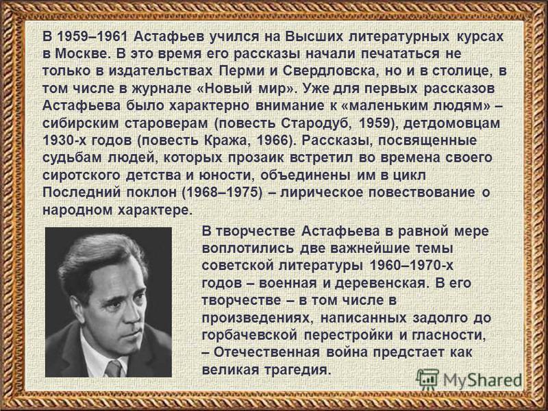 В 1959–1961 Астафьев учился на Высших литературных курсах в Москве. В это время его рассказы начали печататься не только в издательствах Перми и Свердловска, но и в столице, в том числе в журнале «Новый мир». Уже для первых рассказов Астафьева было х