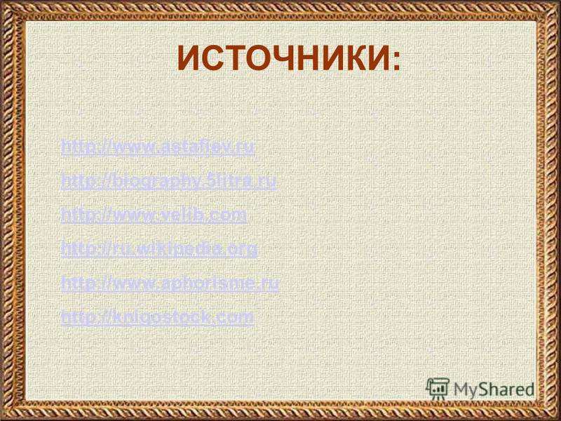 http://www.astafiev.ru http://biography.5litra.ru http://www.velib.com http://ru.wikipedia.org http://www.aphorisme.ru http://knigostock.com ИСТОЧНИКИ: