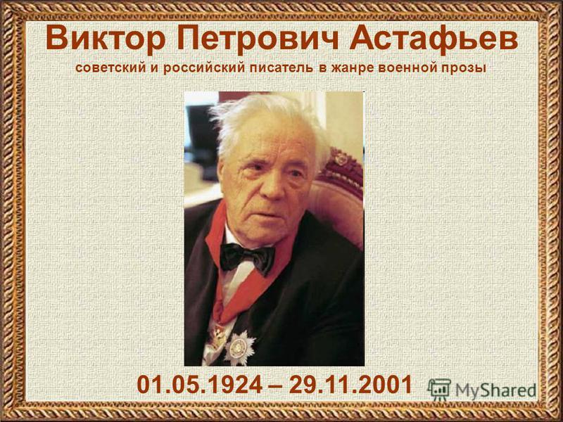 Виктор Петрович Астафьев 01.05.1924 – 29.11.2001 советский и российский писатель в жанре военной прозы