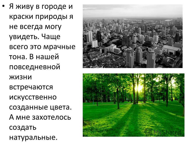 Я живу в городе и краски природы я не всегда могу увидеть. Чаще всего это мрачные тона. В нашей повседневной жизни встречаются искусственно созданные цвета. А мне захотелось создать натуральные.