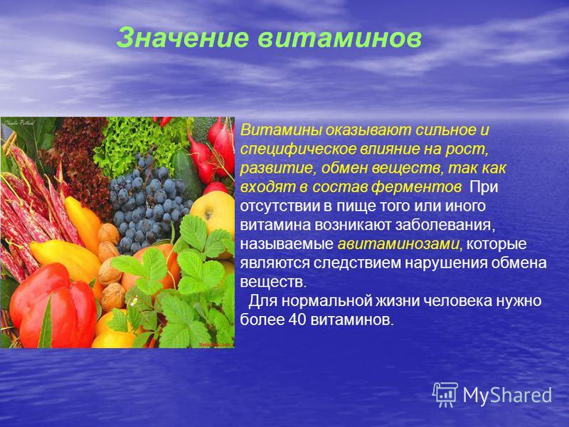 Значение витаминов Витамины оказывают сильное и специфическое влияние на рост, развитие, обмен веществ, так как входят в состав ферментов. При отсутствии в пище того или иного витамина возникают заболевания, называемые авитаминозами, которые являются