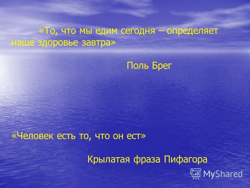 «То, что мы едим сегодня – определяет наше здоровье завтра» Поль Брег «Человек есть то, что он ест» Крылатая фраза Пифагора