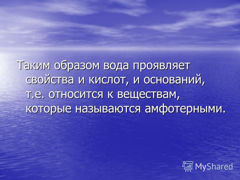 Таким образом вода проявляет свойства и кислот, и оснований, т.е. относится к веществам, которые называются амфотерными.