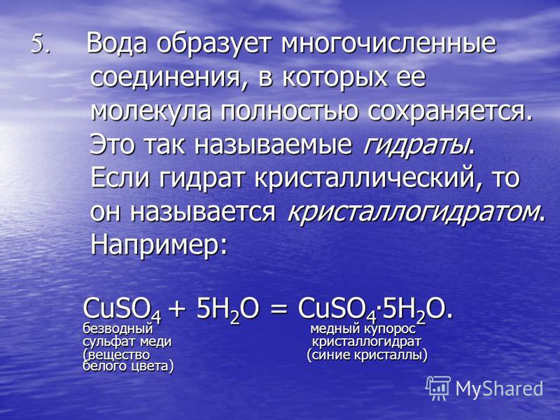 5. Вода образует многочисленные соединения, в которых ее молекула полностью сохраняется. Это так называемые гидраты. Если гидрат кристаллический, то он называется кристаллогидратом. Например: CuSO 4 + 5H 2 O = CuSO 4. 5H 2 O. безводный медный купорос