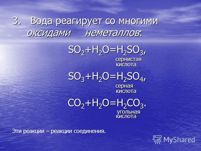 3. Вода реагирует со многими оксидами неметаллов: SO 2 +H 2 O=H 2 SO 3, SO 2 +H 2 O=H 2 SO 3, сернистая сернистая кислота кислота SO 3 +H 2 O=H 2 SO 4, SO 3 +H 2 O=H 2 SO 4, серная серная кислота кислота CO 2 +H 2 O=H 2 CO 3. CO 2 +H 2 O=H 2 CO 3. уг