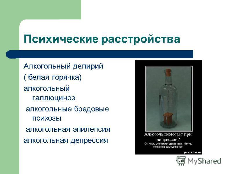 Психические расстройства Алкогольный делирий ( белая горячка) алкогольный галлюциноз алкогольные бредовые психозы алкогольная эпилепсия алкогольная депрессия