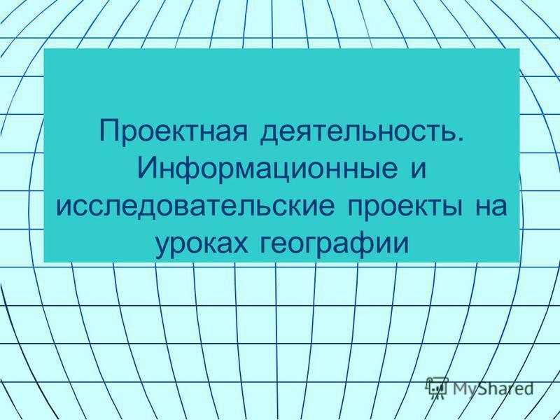 Проектная деятельность. Информационные и исследовательские проекты на уроках географии