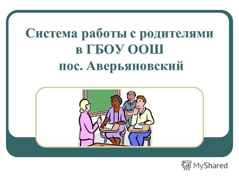 Система работы с родителями в ГБОУ ООШ пос. Аверьяновский