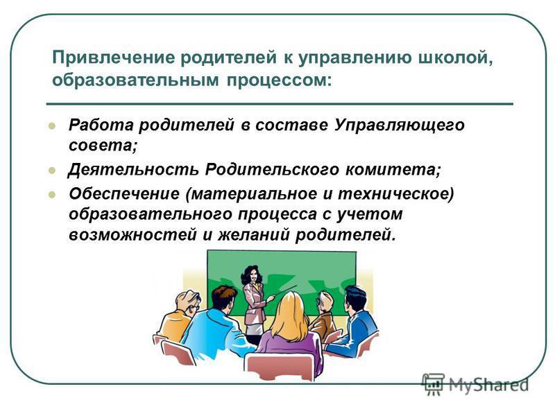 Привлечение родителей к управлению школой, образовательным процессом: Работа родителей в составе Управляющего совета; Деятельность Родительского комитета; Обеспечение (материальное и техническое) образовательного процесса с учетом возможностей и жела