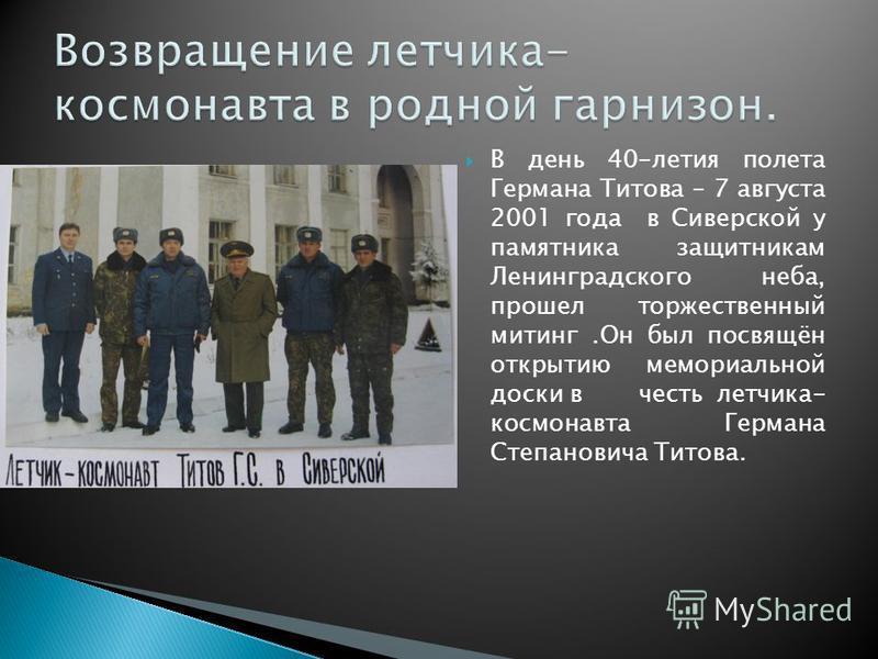 В день 40-летия полета Германа Титова – 7 августа 2001 года в Сиверской у памятника защитникам Ленинградского неба, прошел торжественный митинг.Он был посвящён открытию мемориальной доски в честь летчика- космонавта Германа Степановича Титова.