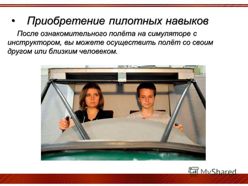 Приобретение пилотных навыков Приобретение пилотных навыков После ознакомительного полёта на симуляторе с инструктором, вы можете осуществить полёт со своим другом или близким человеком. После ознакомительного полёта на симуляторе с инструктором, вы