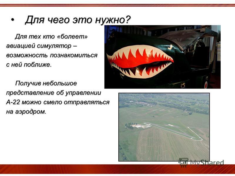 Для чего это нужно?Для чего это нужно? Для тех кто «болеет» Для тех кто «болеет» авиацией симулятор – возможность познакомиться с ней поближе. Получив небольшое Получив небольшое представление об управлении А-22 можно смело отправляться на аэродром.