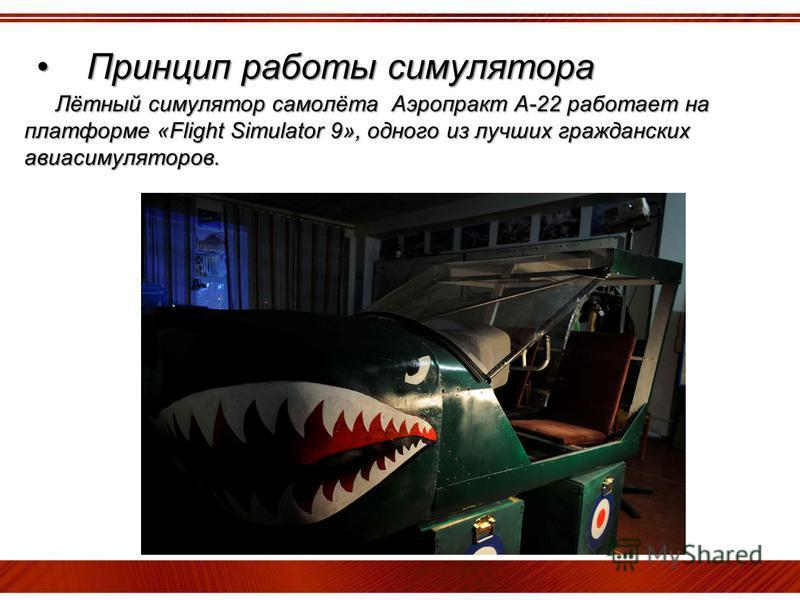 Принцип работы симулятора Принцип работы симулятора Лётный симулятор самолёта Аэропракт А-22 работает на платформе «Flight Simulator 9», одного из лучших гражданских авиасимуляторов.