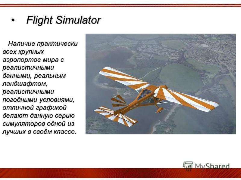Flight SimulatorFlight Simulator Наличие практически всех крупных аэропортов мира с реалистичными данными, реальным ландшафтом, реалистичными погодными условиями, отличной графикой делают данную серию симуляторов одной из лучших в своём классе Наличи