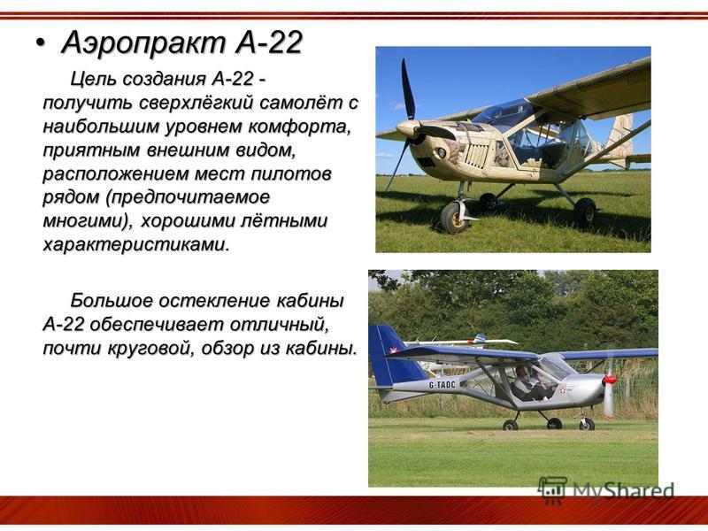 Аэропракт А-22Аэропракт А-22 Цель создания А-22 - получить сверхлёгкий самолёт с наибольшим уровнем комфорта, приятным внешним видом, расположением мест пилотов рядом (предпочитаемое многими), хорошими лётными характеристиками. Большое остекление каб