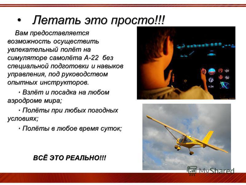 Летать это просто!!!Летать это просто!!! Вам предоставляется возможность осуществить увлекательный полёт на симуляторе самолёта А-22 без специальной подготовки и навыков управления, под руководством опытных инструкторов. ٠ Взлёт и посадка на любом аэ