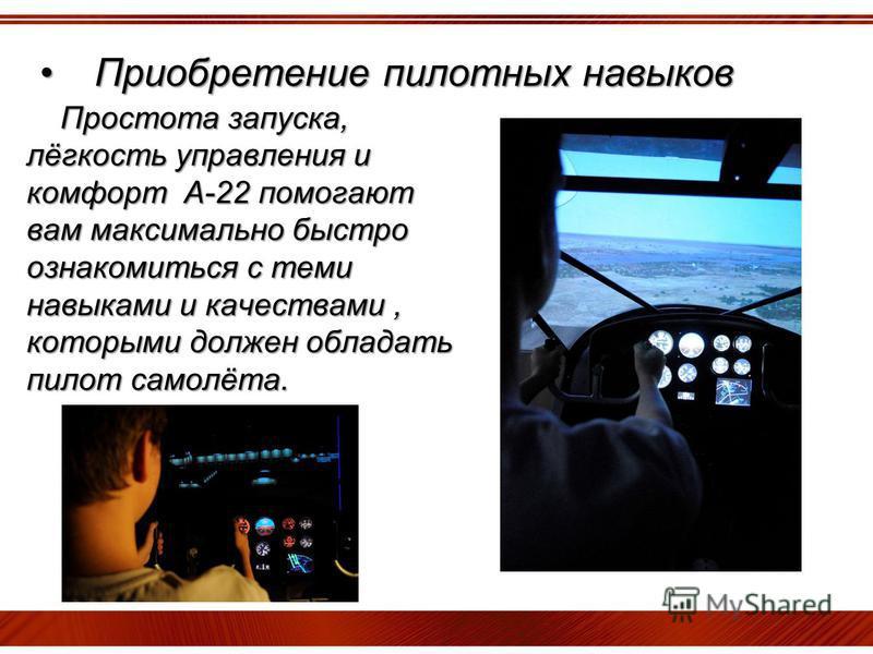 Приобретение пилотных навыков Приобретение пилотных навыков Простота запуска, лёгкость управления и комфорт А-22 помогают вам максимально быстро ознакомиться с теми навыками и качествами, которыми должен обладать пилот самолёта.