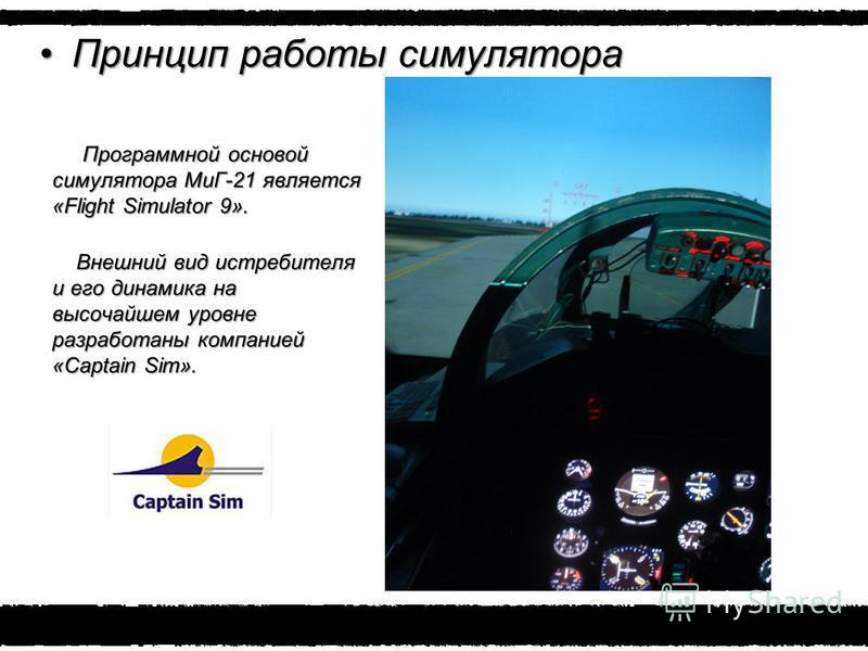 Принцип работы симулятора Принцип работы симулятора Программной основой симулятора МиГ-21 является «Flight Simulator 9». Программной основой симулятора МиГ-21 является «Flight Simulator 9». Внешний вид истребителя и его динамика на высочайшем уровне