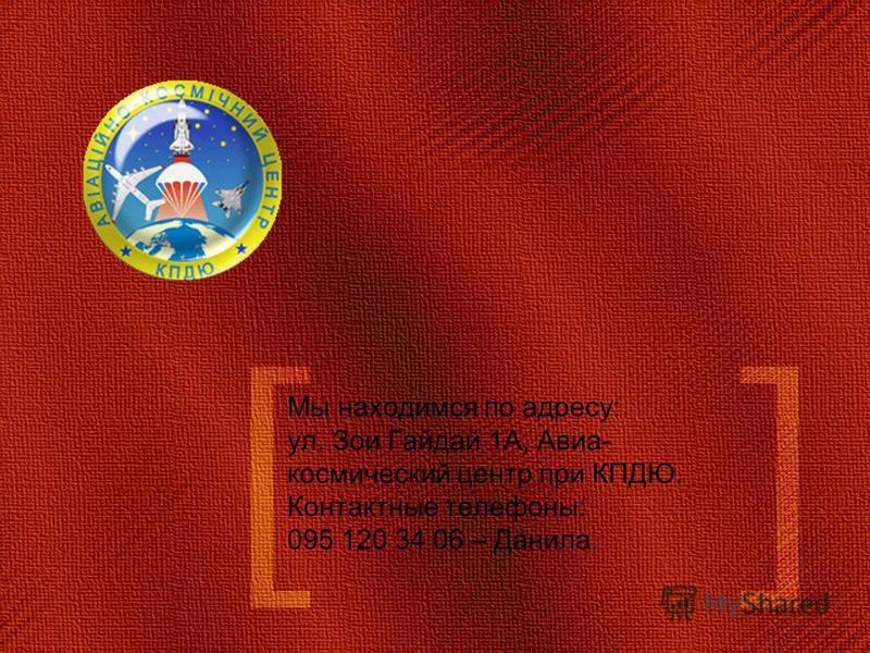 Мы находимся по адресу: ул. Зои Гайдай 1А, Авиа- космический центр при КПДЮ. Контактные телефоны: 095 120 34 06 – Данила.