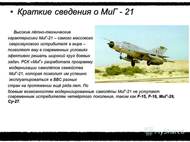 Краткие сведения о МиГ - 21Краткие сведения о МиГ - 21 Высокие лётно-технические Высокие лётно-технические характеристики МиГ-21 – самого массового сверхзвукового истребителя в мире – сверхзвукового истребителя в мире – позволяют ему в современных ус