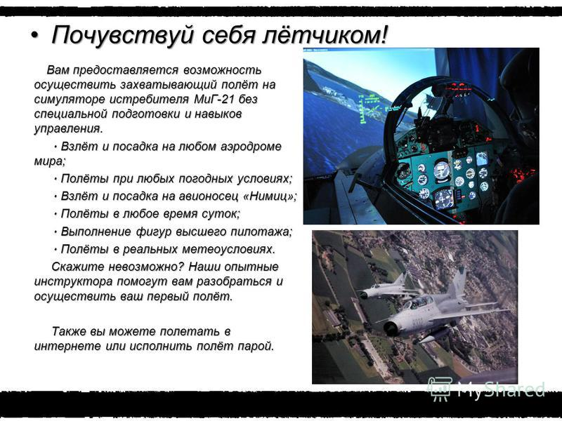 Почувствуй себя лётчиком!Почувствуй себя лётчиком! Вам предоставляется возможность осуществить захватывающий полёт на симуляторе истребителя МиГ-21 без специальной подготовки и навыков управления. ٠ Взлёт и посадка на любом аэродроме мира; ٠ Взлёт и