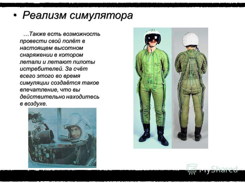 Реализм симулятора Реализм симулятора …Также есть возможность провести свой полёт в настоящем высотном снаряжении в котором летали и летают пилоты истребителей. За счёт всего этого во время симуляции создаётся такое впечатление, что вы действительно
