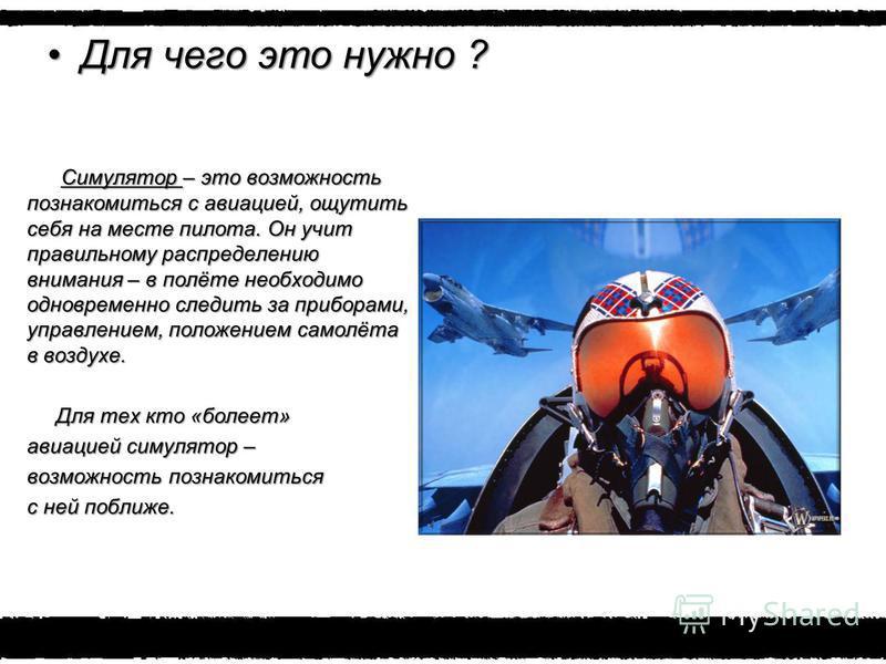 Для чего это нужно ?Для чего это нужно ? Симулятор – это возможность познакомиться с авиацией, ощутить себя на месте пилота. Он учит правильному распределению внимания – в полёте необходимо одновременно следить за приборами, управлением, положением с