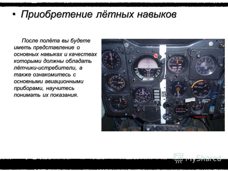Приобретение лётных навыков Приобретение лётных навыков После полёта вы будете иметь представление о основных навыках и качествах которыми должны обладать лётчики-истребители, а также ознакомитесь с основными авиационными приборами, научитесь понимат