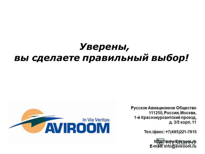 Уверены, вы сделаете правильный выбор! Русское Авиационное Общество 111250, Россия, Москва, 1-й Краснокурсантский проезд, д. 3/5 корп. 11 Тел./факс: +7(495)221-7815 http://www.aviroom.ru E-mail: info@aviroom.ru