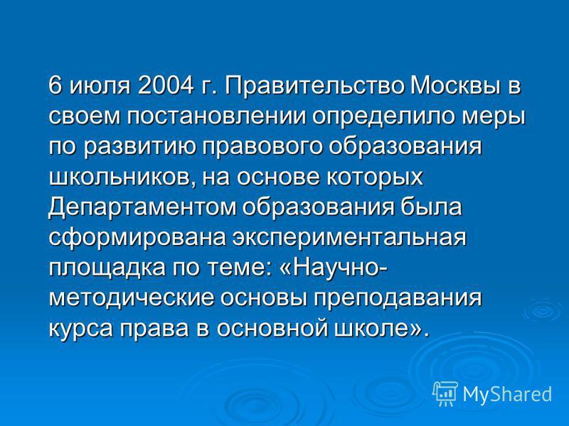 6 июля 2004 г. Правительство Москвы в своем постановлении определило меры по развитию правового образования школьников, на основе которых Департаментом образования была сформирована экспериментальная площадка по теме: «Научно- методические основы пре