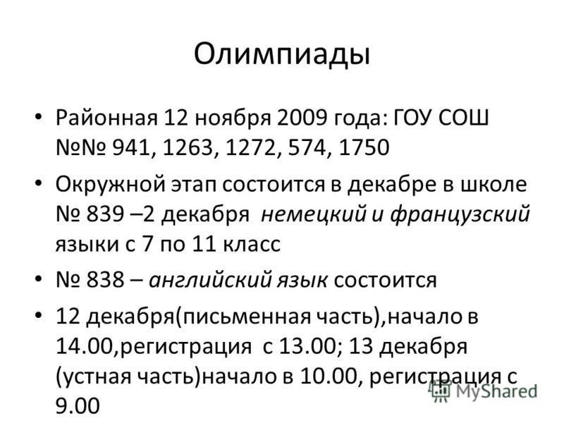 Олимпиады Районная 12 ноября 2009 года: ГОУ СОШ 941, 1263, 1272, 574, 1750 Окружной этап состоится в декабре в школе 839 –2 декабря немецкий и французский языки с 7 по 11 класс 838 – английский язык состоится 12 декабря(письменная часть),начало в 14.