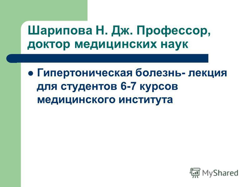 Шарипова Н. Дж. Профессор, доктор медицинских наук Гипертоническая болезнь- лекция для студентов 6-7 курсов медицинского института