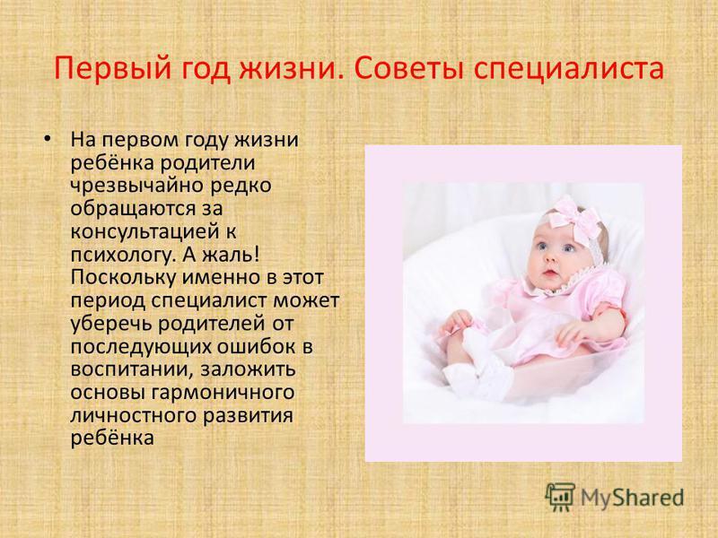 Первый год жизни. Советы специалиста На первом году жизни ребёнка родители чрезвычайно редко обращаются за консультацией к психологу. А жаль! Поскольку именно в этот период специалист может уберечь родителей от последующих ошибок в воспитании, заложи