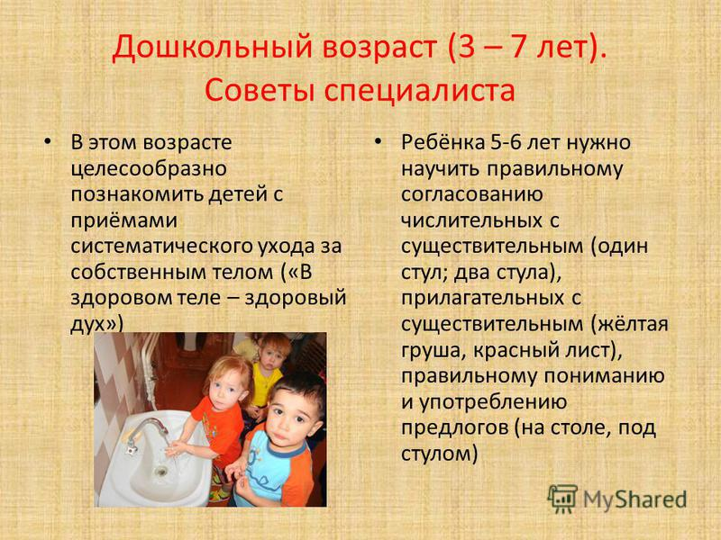 Дошкольный возраст (3 – 7 лет). Советы специалиста В этом возрасте целесообразно познакомить детей с приёмами систематического ухода за собственным телом («В здоровом теле – здоровый дух») Ребёнка 5-6 лет нужно научить правильному согласованию числит