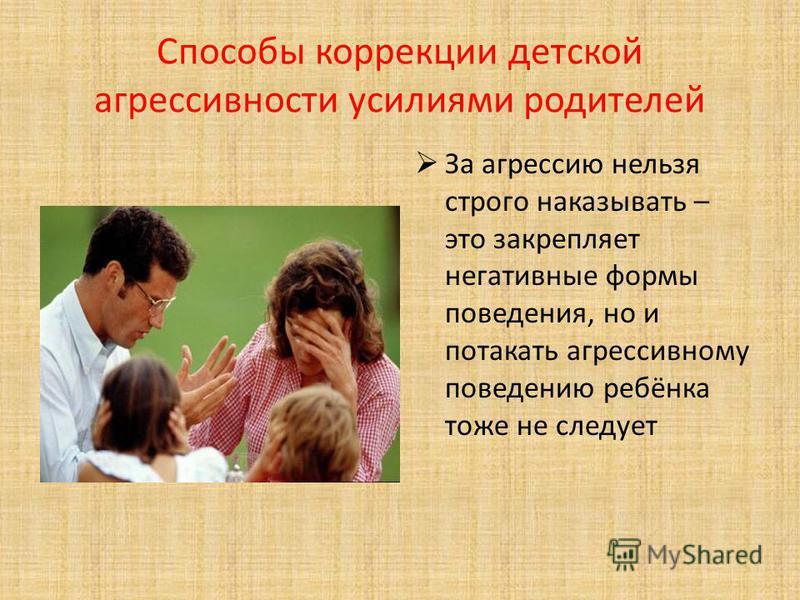 Способы коррекции детской агрессивности усилиями родителей За агрессию нельзя строго наказывать – это закрепляет негативные формы поведения, но и потакать агрессивному поведению ребёнка тоже не следует